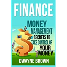 Finance: Money Management Secrets To Take Control Of Your Money! by Dwayne Brown (2016-01-01)
