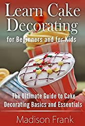 Cake Decorating for Beginners: Guide in Learning Cake Decorating (Cake Decorating Guidelines, Cake Decorating Techniques and Cake Decorating Ideas)