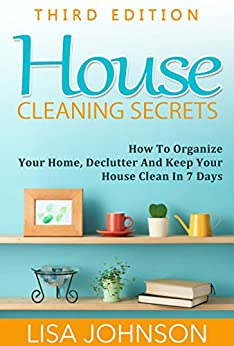 House Cleaning Secrets - Discover How To Organize Your Home, Declutter And Keep Your House Clean in 7 Days (Cleaning and Organization, Hacks, Cleaning ... Organizing Secrets, Organizing, Declutter) by [Johnson, Lisa]