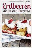 Erdbeeren – die besten Rezepte: Trendrezepte für Kuchen, Desserts, Smoothies & Co. (Superfoods im Alltag, Band 6)