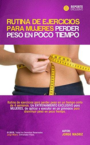 Rutina de ejercicios para mujeres perder peso en poco tiempo. Rutina de Gimnasio para Adelgazar en 4 semanas para Chicas: Pierde peso en 4 semanas. Entrenamiento Exclusivo para mujeres. por Jorge Madriz