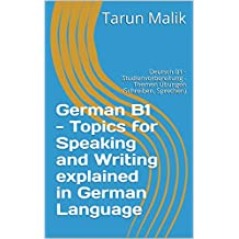 German B1 - Topics for Speaking and Writing explained in German Language: Deutsch B1 - Studienvorbereitung - Themen Übungen (Schreiben, Sprechen) (German Edition)