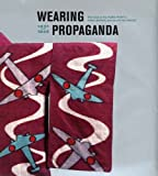 Wearing Propaganda: Textiles on the Home Front in Japan, Britain, and the United States: 1st (First) Edition