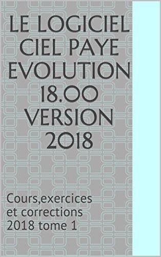 LE LOGICIEL CIEL PAYE EVOLUTION 18.00  Version 2018: Cours,exercices et corrections 2018   tome 1 par CHRISTOPHE MOREAU