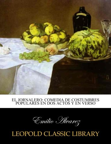 El jornalero: comedia de costumbres populares en dos actos y en verso por Emilio Alvarez