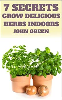 7 Secrets Grow Delicious Herbs Indoors (Your Herb Garden) (English Edition) von [Green, John]
