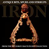 Iron: Antique Bits, Spurs and Stirrups from the Nevzorov Haute Ecole Collection
