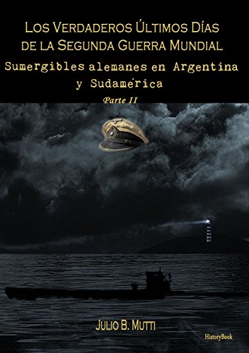Sumergibles alemanes en Argentina y Sudamérica (Los verdaderos últimos días de la segunda guerra mundial nº 2) por Julio B. Mutti