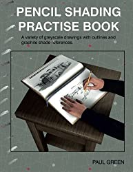 Pencil Shading Practise Book: A variety of greyscale drawings with outlines and graphite shade references by Paul Green (2014-05-31)