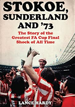 Stokoe, Sunderland and 73: The Story Of the Greatest FA Cup Final Shock of All Time by [Hardy, Lance]