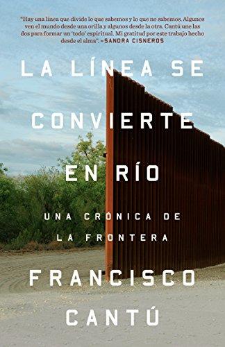 La Línea Se Convierte En Río: Una Crónica de la Frontera por Francisco Cantu