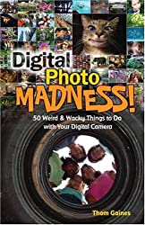 Digital Photo Madness!: 50 Weird and Wacky Things to Do with Your Digital Camera