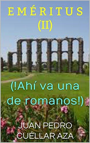 E M É R I T U S  (II): (!Ahí va una de romanos!) por JUAN PEDRO CUÉLLAR AZA