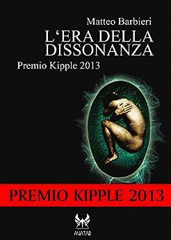 L'era della dissonanza - Premio Kipple 2013 (eAvatar Vol. 19) di [Barbieri, Matteo]