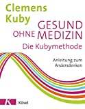 Gesund ohne Medizin: Die Kubymethode - Anleitung zum Andersdenken - Clemens Kuby