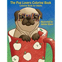 The Pug Lovers Coloring Book: Much loved dogs and puppies coloring book for grown ups: Volume 6 (Creative and Unique Coloring Books for Adults)