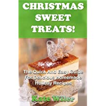 Christmas Sweet Treats! The Quick And Easy Guide For Delicious Homemade Holiday Recipes (Dessert Recipes Book 3) (English Edition)
