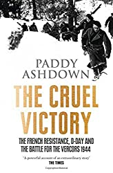 The Cruel Victory: The French Resistance, D-Day and the Battle for the Vercors 1944 by Paddy Ashdown (2015-03-12)