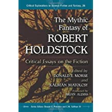 The Mythic Fantasy of Robert Holdstock: Critical Essays on the Fiction (Critical Explorations in Science Fiction and Fantasy)