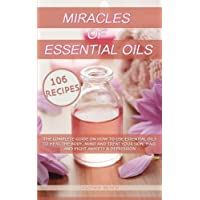 Miracles Of Essential Oils: The complete guide on how to use essential oils to heal the body, mind and treat your skin, hair and fight anxiety & depression