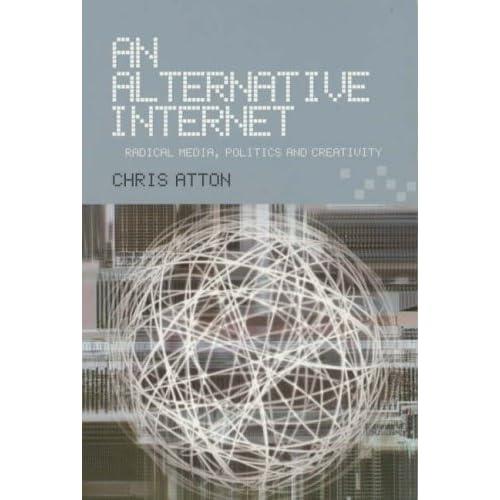 An Alternative Internet: Radical Media, Politics and Creativity by Chris Atton (2004-11-22)