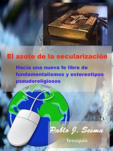 El azote de la secularización: Hacia una nueva fe libre de fundamentalismos y estereotipos pseudoreligiosos por Pablo Jesús Sesma  Vallés