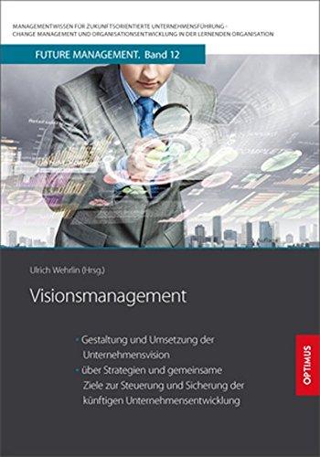 Visionsmanagement: Gestaltung und Umsetzung der Unternehmensvision und über Strategien und gemeinsame Ziele zur Steuerung und Sicherung der künftigen ... in der lernenden Organisation)