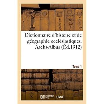 Dictionnaire d'histoire et de géographie ecclésiastiques. Aachs-Albus Tome 1