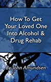 How To Get Your Loved One Into Alcohol and Drug Rehab