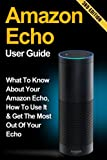 Amazon Echo: What to Know About Your Amazon Echo, How To Use It & Get the Most Out Of Your Echo (Amazon Echo, Amazon Fire Phone, Amazon Kindle, Amazon Fire Stick, Amazon Fire Tablet)