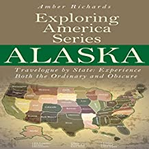 Alaska: Travelogue by State, Experience Both the Ordinary and Obscure