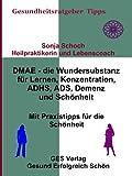 DMAE - die Wundersubstanz - Für Lernen, Konzentration, ADHS, ADS, Demenz, Schönheit - Mit Praxistipps für die Schönheit