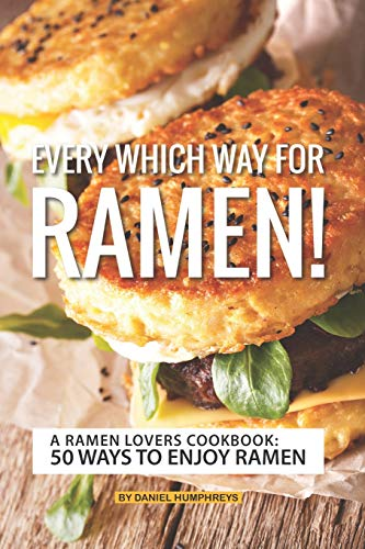 Every which Way for Ramen!: A Ramen Lovers Cookbook: 50 Ways to Enjoy Ramen