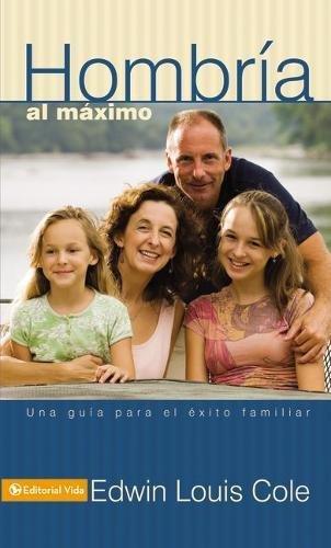 Hombría al máximo: Una guía para el éxito familiar por Edwin Luis Cole