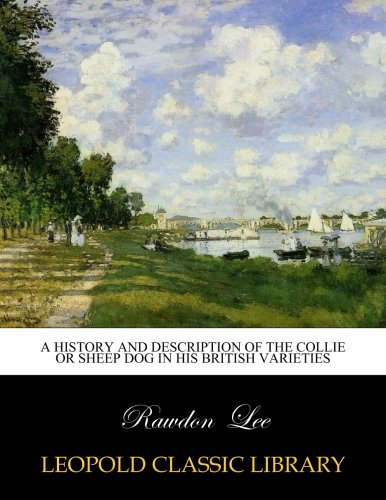 A history and description of the collie or sheep dog in his British varieties por Rawdon Lee