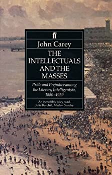 The Intellectuals and the Masses: Pride and Prejudice Among the Literary Intelligentsia 1880-1939 by [Carey, John]