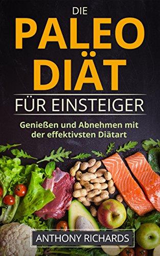 Die Paleo Diät - inkl. Rezepte: Ohne Hunger schnell abnehmen Fit und Schlank Werden mit der effektivsten Diätart nur mit Fisch, Fleisch, Gemüse Glutenfrei und Laktosefrei (Diaet effektiv) (Die Besten Paleo Rezepte)