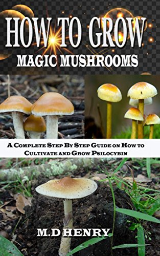 How to Grow Magic Mushrooms : A Complete Step by Step Guide on How to Cultivate and Grow Psilocybin Mushrooms for Beginners. (English Edition)