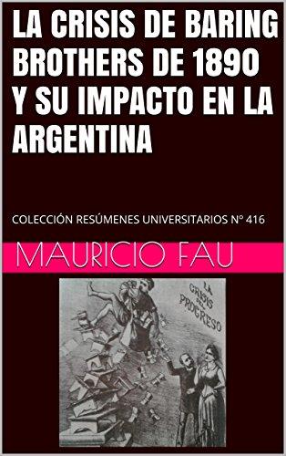LA CRISIS DE BARING BROTHERS DE 1890 Y SU IMPACTO EN LA ARGENTINA: COLECCIÓN RESÚMENES UNIVERSITARIOS Nº 416 por Mauricio Fau