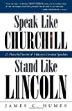 Speak Like Churchill, Stand Like Lincoln: 21 Powerful Secrets of History's Greatest Speakers 1st (first) Edition by Humes, James C. published by Three Rivers Press (2002)