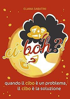 Ci-boh?!: Quando il cibo è un problema, il cibo è la soluzione di [Sabatini, Eliana]