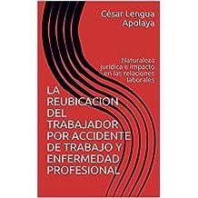 LA REUBICACION DEL TRABAJADOR POR ACCIDENTE DE TRABAJO Y ENFERMEDAD PROFESIONAL: Naturaleza jurídica e impacto en las relaciones laborales (Spanish Edition)