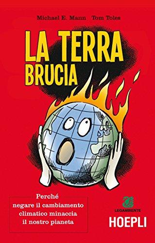 La terra brucia. Perché negare il cambiamento climatico minaccia il nostro pianeta. Ediz. a colori