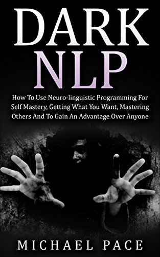 Dark NLP: How To Use Neuro-linguistic Programming For Self Mastery, Getting What You Want, Mastering Others And To Gain An Advantage Over Anyone (English Edition) por Michael Pace
