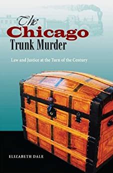 The Chicago Trunk Murder: Law and Justice at the Turn of the Century di [Dale, Elizabeth]