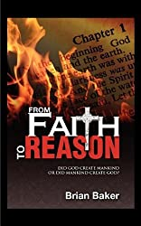 From Faith to Reason: Did God Create Mankind or Did Mankind Create God? by Brian Baker (2011-09-16)