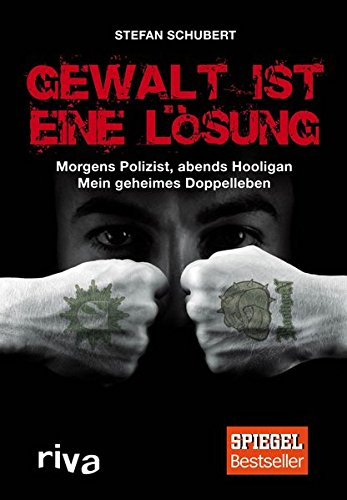 Gewalt ist eine Lösung: Morgens Polizist, abends Hooligan - mein geheimes Doppelleben