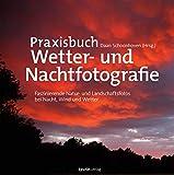 Praxisbuch Wetter- und Nachtfotografie: Faszinierende Natur- und Landschaftsfotos bei Nacht, Wind und Wetter -