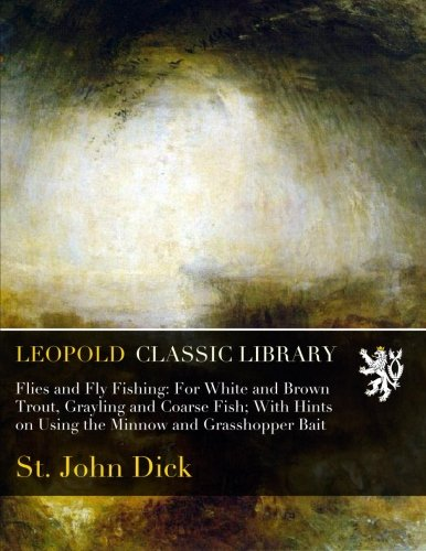Flies and Fly Fishing: For White and Brown Trout, Grayling and Coarse Fish; With Hints on Using the Minnow and Grasshopper Bait por St. John Dick
