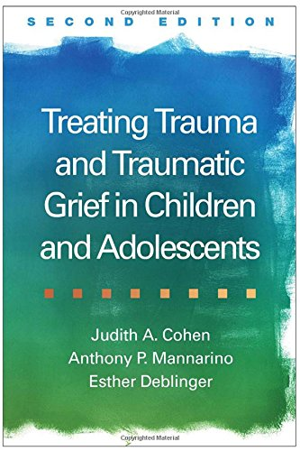 Treating Trauma and Traumatic Grief in Children and Adolescents, Second Edition por Judith A. Cohen, Anthony P. Mannarino, Esther Deblinger